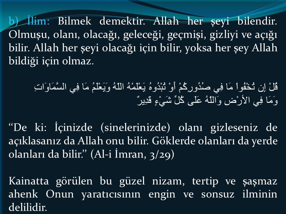 b) İlim: Bilmek demektir. Allah her şeyi bilendir. Olmuşu, olanı, olacağı, geleceği, geçmişi, gizliyi ve açığı bilir. Allah her şeyi olacağı için bili
