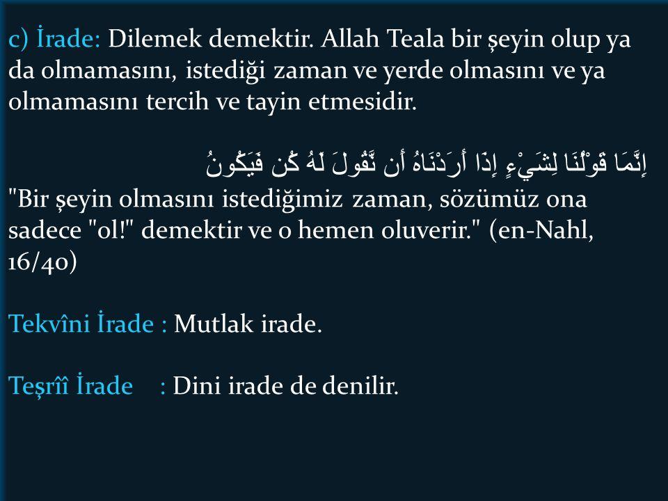 c) İrade: Dilemek demektir. Allah Teala bir şeyin olup ya da olmamasını, istediği zaman ve yerde olmasını ve ya olmamasını tercih ve tayin etmesidir.