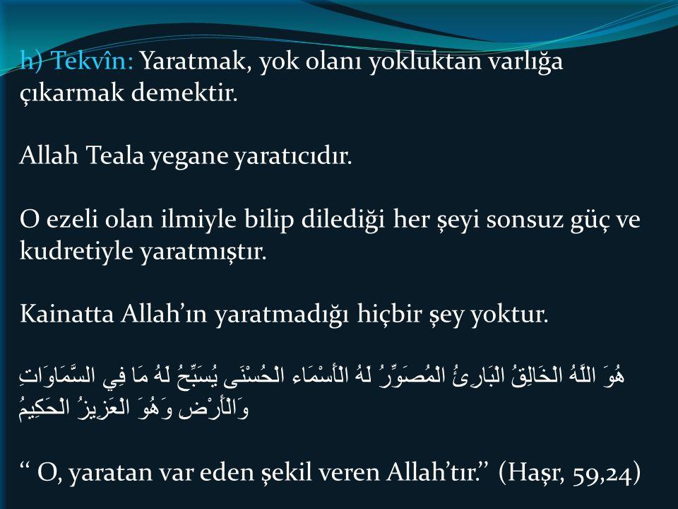 h) Tekvîn: Yaratmak, yok olanı yokluktan varlığa çıkarmak demektir. Allah Teala yegane yaratıcıdır. O ezeli olan ilmiyle bilip dilediği her şeyi sonsu