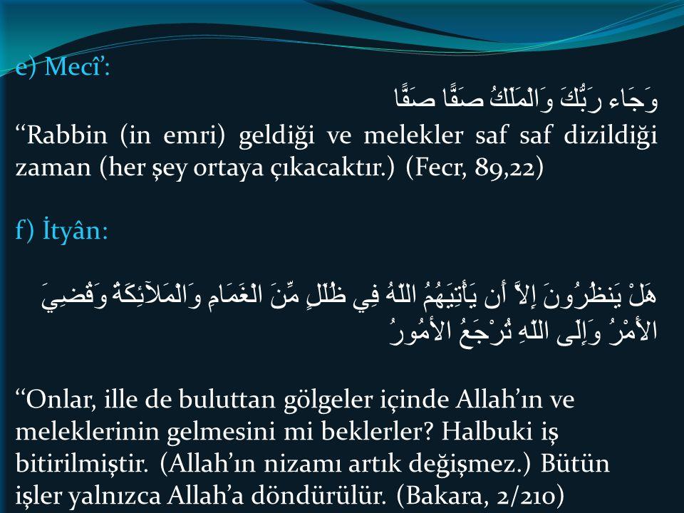 e) Mecî': وَجَاء رَبُّكَ وَالْمَلَكُ صَفًّا صَفًّا ''Rabbin (in emri) geldiği ve melekler saf saf dizildiği zaman (her şey ortaya çıkacaktır.) (Fecr, 89,22) f) İtyân: هَلْ يَنظُرُونَ إِلاَّ أَن يَأْتِيَهُمُ اللّهُ فِي ظُلَلٍ مِّنَ الْغَمَامِ وَالْمَلآئِكَةُ وَقُضِيَ الأَمْرُ وَإِلَى اللّهِ تُرْجَعُ الأمُورُ ''Onlar, ille de buluttan gölgeler içinde Allah'ın ve meleklerinin gelmesini mi beklerler.