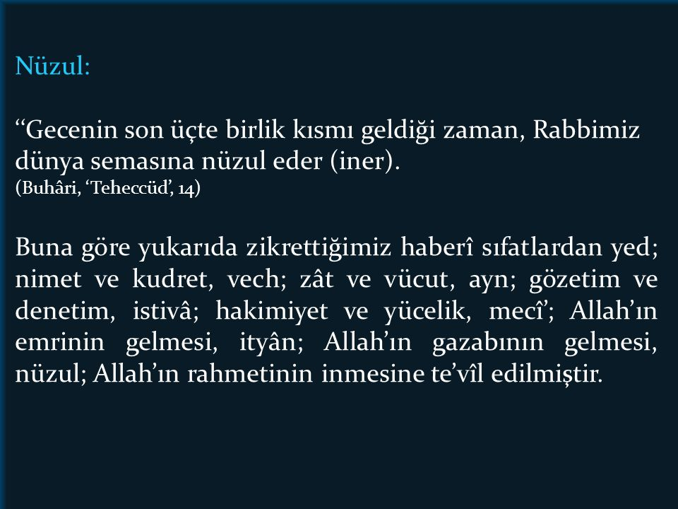 Nüzul: ''Gecenin son üçte birlik kısmı geldiği zaman, Rabbimiz dünya semasına nüzul eder (iner). (Buhâri, 'Teheccüd', 14) Buna göre yukarıda zikrettiğ