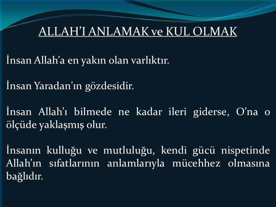 ALLAH'I ANLAMAK ve KUL OLMAK İnsan Allah'a en yakın olan varlıktır. İnsan Yaradan'ın gözdesidir. İnsan Allah'ı bilmede ne kadar ileri giderse, O'na o