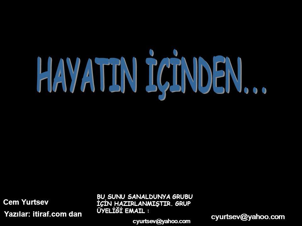 Cem Yurtsev cyurtsev@yahoo.com Yazılar: itiraf.com dan BU SUNU SANALDUNYA GRUBU İÇİN HAZIRLANMIŞTIR.