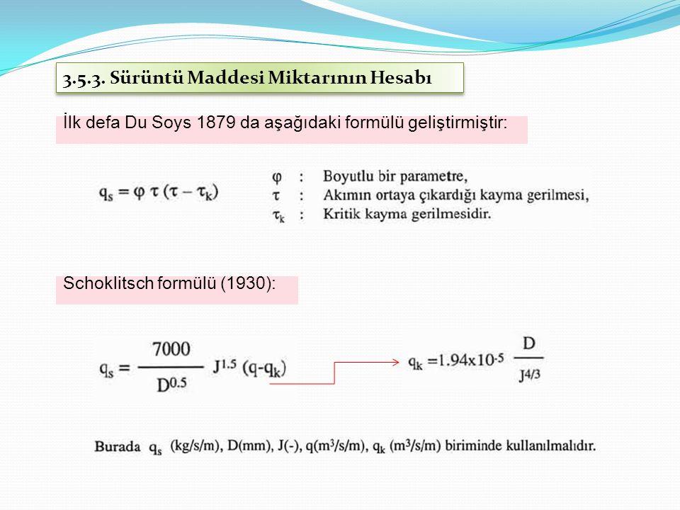 3.5.3. Sürüntü Maddesi Miktarının Hesabı İlk defa Du Soys 1879 da aşağıdaki formülü geliştirmiştir: Schoklitsch formülü (1930):