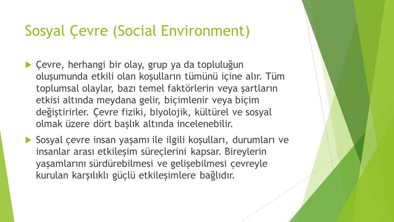 Sosyal Çevre (Social Environment)  Çevre, herhangi bir olay, grup ya da topluluğun oluşumunda etkili olan koşulların tümünü içine alır. Tüm toplumsal