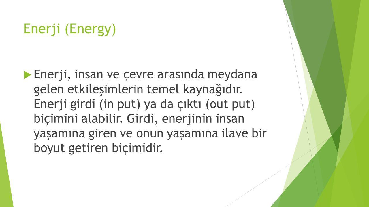 Enerji (Energy)  Enerji, insan ve çevre arasında meydana gelen etkileşimlerin temel kaynağıdır. Enerji girdi (in put) ya da çıktı (out put) biçimini