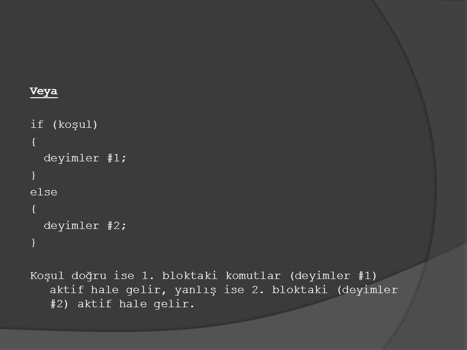 Veya if (koşul) { deyimler #1; } else { deyimler #2; } Koşul doğru ise 1. bloktaki komutlar (deyimler #1) aktif hale gelir, yanlış ise 2. bloktaki (de