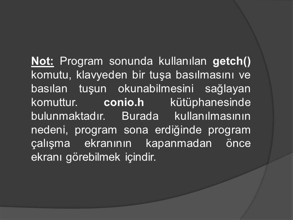 Not: Program sonunda kullanılan getch() komutu, klavyeden bir tuşa basılmasını ve basılan tuşun okunabilmesini sağlayan komuttur. conio.h kütüphanesin