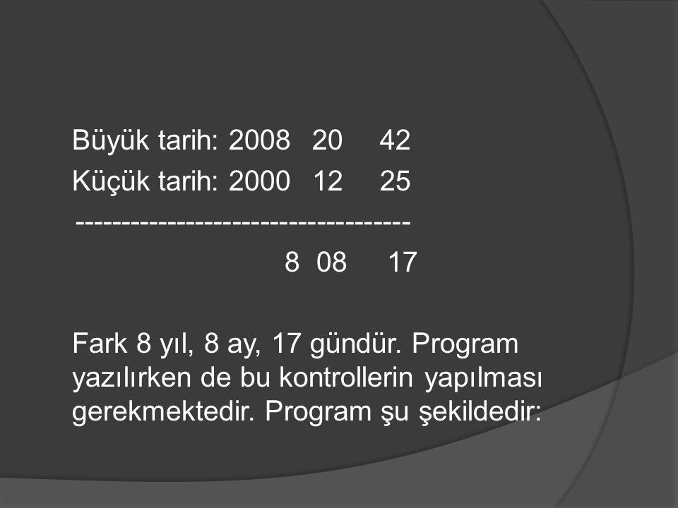 Büyük tarih: 20082042 Küçük tarih: 20001225 ------------------------------------ 8 08 17 Fark 8 yıl, 8 ay, 17 gündür. Program yazılırken de bu kontrol