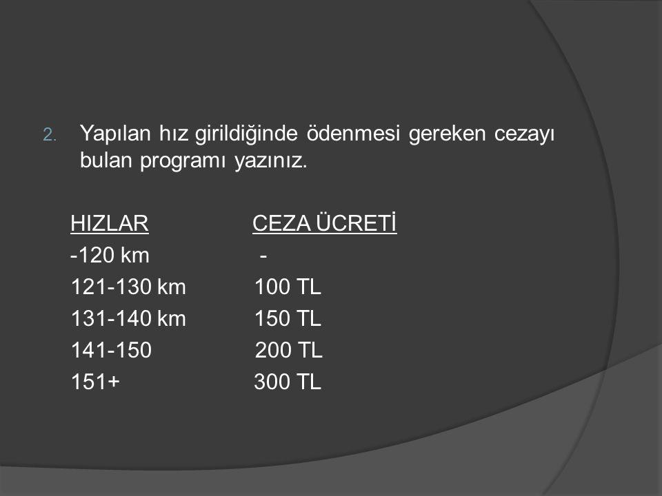 2. Yapılan hız girildiğinde ödenmesi gereken cezayı bulan programı yazınız. HIZLAR CEZA ÜCRETİ -120 km - 121-130 km 100 TL 131-140 km 150 TL 141-150 2