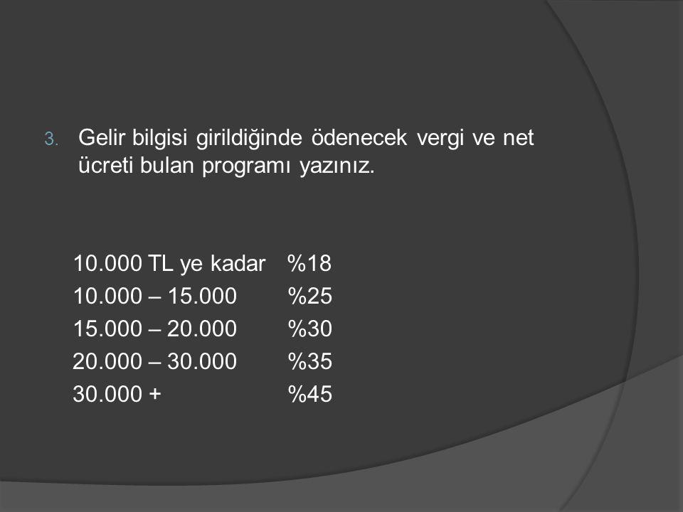 3. Gelir bilgisi girildiğinde ödenecek vergi ve net ücreti bulan programı yazınız. 10.000 TL ye kadar %18 10.000 – 15.000 %25 15.000 – 20.000 %30 20.0