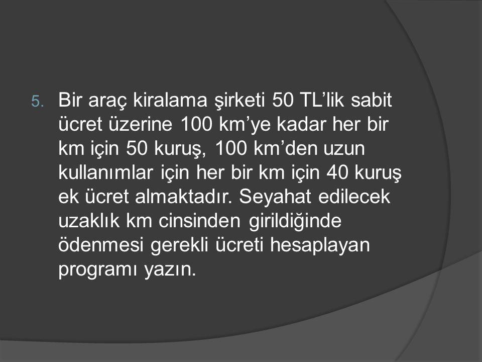 5. Bir araç kiralama şirketi 50 TL'lik sabit ücret üzerine 100 km'ye kadar her bir km için 50 kuruş, 100 km'den uzun kullanımlar için her bir km için