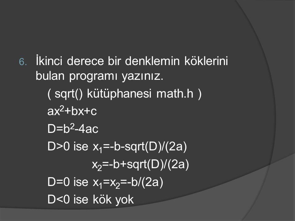 6. İkinci derece bir denklemin köklerini bulan programı yazınız. ( sqrt() kütüphanesi math.h ) ax 2 +bx+c D=b 2 -4ac D>0 ise x 1 =-b-sqrt(D)/(2a) x 2