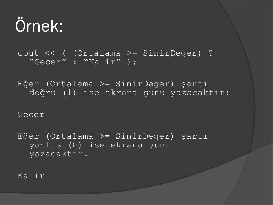 """Örnek: cout = SinirDeger) ? """"Gecer"""" : """"Kalir"""" ); Eğer (Ortalama >= SinirDeger) şartı doğru (1) ise ekrana şunu yazacaktır: Gecer Eğer (Ortalama >= Sin"""