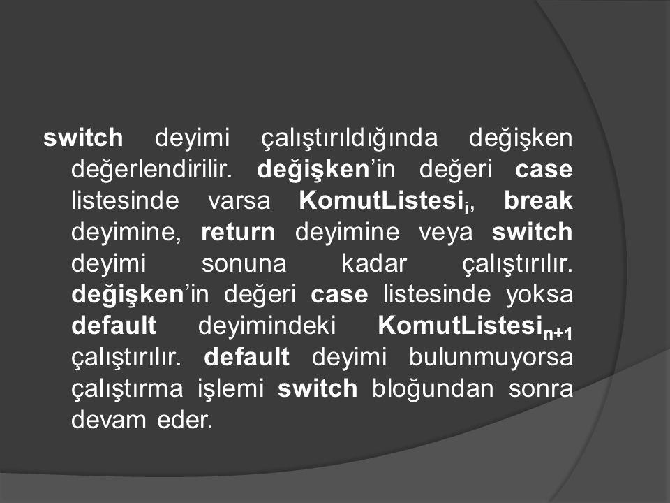 switch deyimi çalıştırıldığında değişken değerlendirilir. değişken'in değeri case listesinde varsa KomutListesi i, break deyimine, return deyimine vey