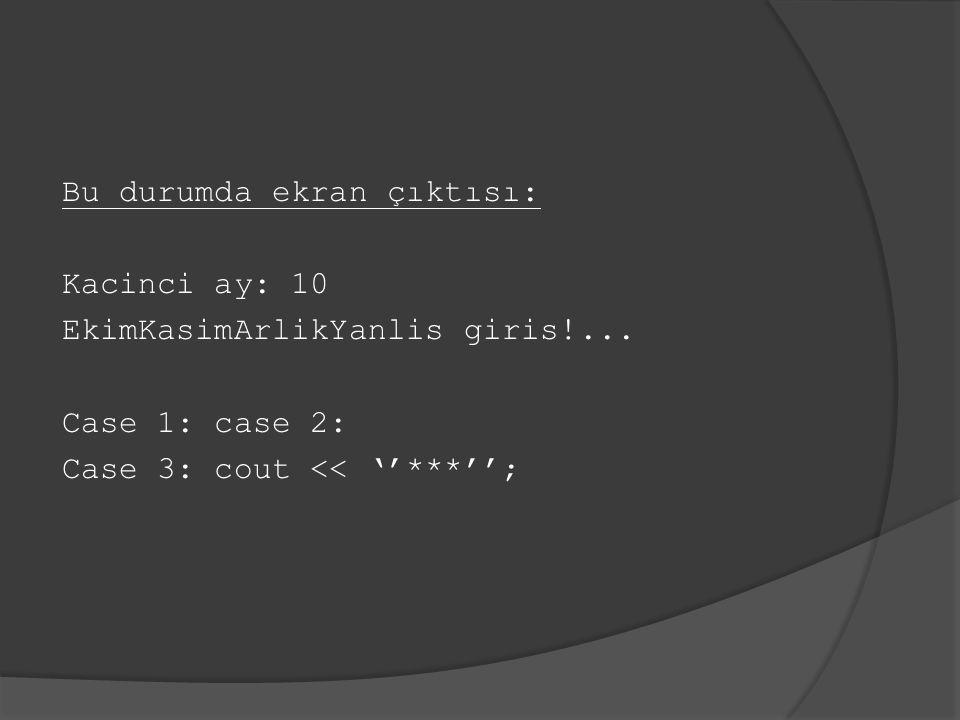 Bu durumda ekran çıktısı: Kacinci ay: 10 EkimKasimArlikYanlis giris!... Case 1: case 2: Case 3: cout << ''***'';
