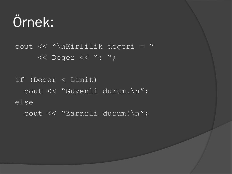 "Örnek: cout << ""\nKirlilik degeri = "" << Deger << "": ""; if (Deger < Limit) cout << ""Guvenli durum.\n""; else cout << ""Zararli durum!\n"";"