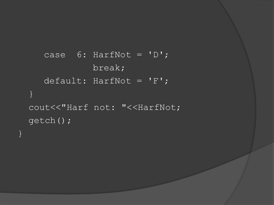 case 6: HarfNot = D ; break; default: HarfNot = F ; } cout<< Harf not: <<HarfNot; getch(); }