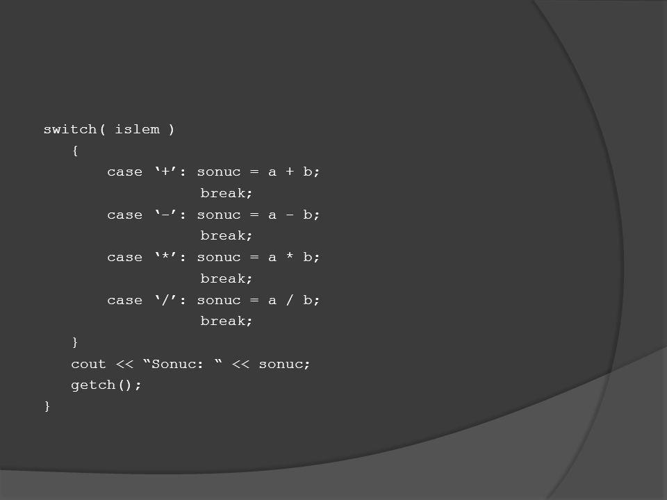 switch( islem ) { case '+': sonuc = a + b; break; case '-': sonuc = a - b; break; case '*': sonuc = a * b; break; case '/': sonuc = a / b; break; } co