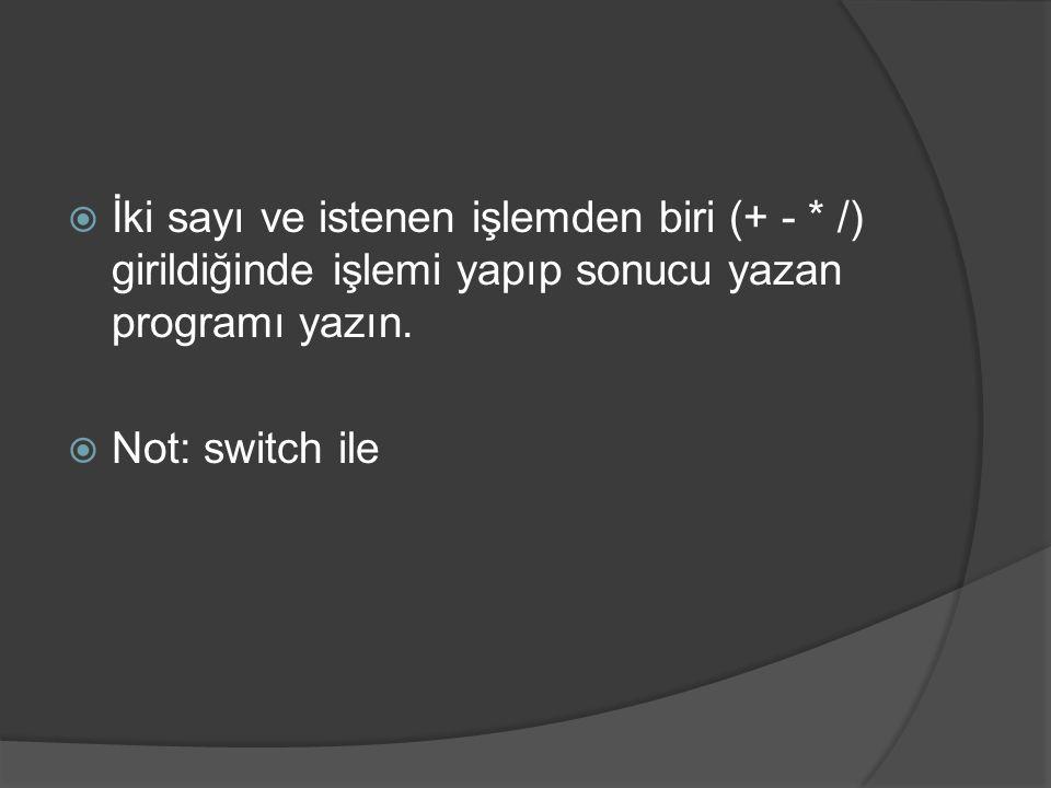  İki sayı ve istenen işlemden biri (+ - * /) girildiğinde işlemi yapıp sonucu yazan programı yazın.  Not: switch ile