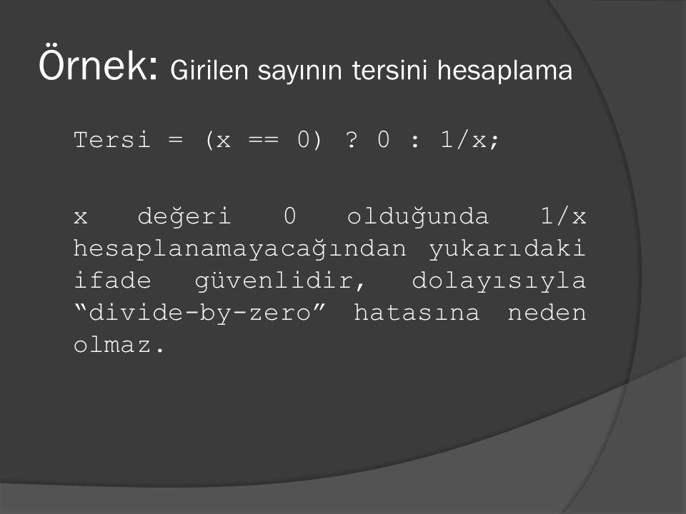 Örnek: Girilen sayının tersini hesaplama Tersi = (x == 0) ? 0 : 1/x; x değeri 0 olduğunda 1/x hesaplanamayacağından yukarıdaki ifade güvenlidir, dolay