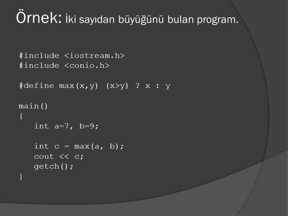 Örnek: İki sayıdan büyüğünü bulan program. #include #define max(x,y) (x>y) ? x : y main() { int a=7, b=9; int c = max(a, b); cout << c; getch(); }