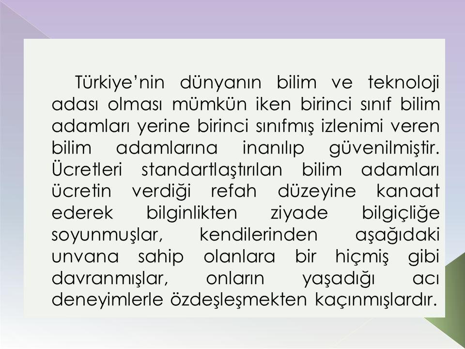 Türkiye'nin dünyanın bilim ve teknoloji adası olması mümkün iken birinci sınıf bilim adamları yerine birinci sınıfmış izlenimi veren bilim adamlarına