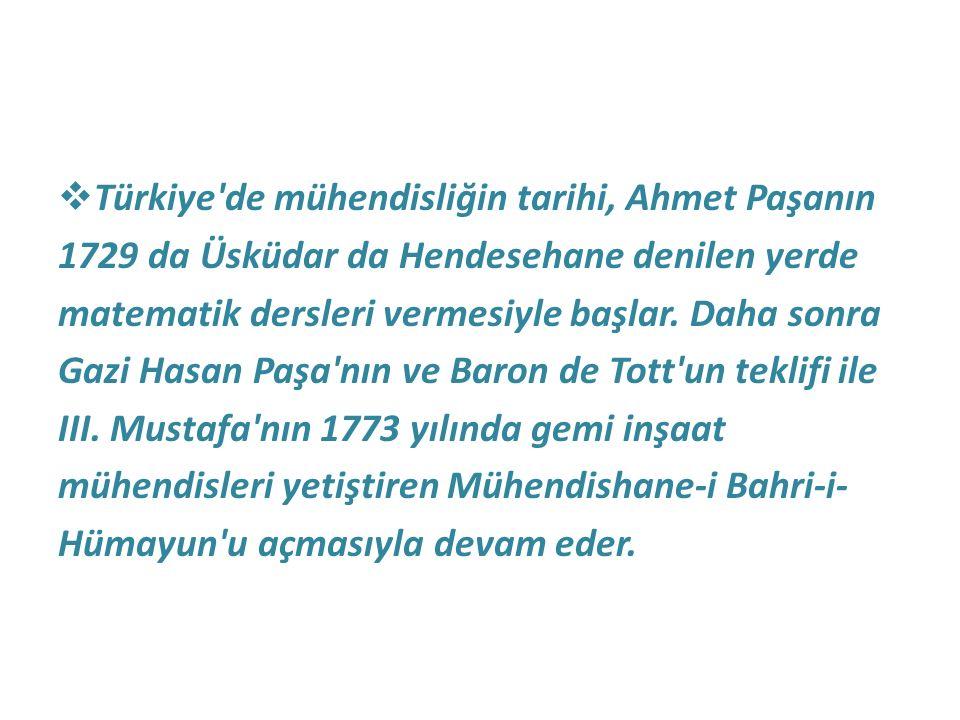  Türkiye'de mühendisliğin tarihi, Ahmet Paşanın 1729 da Üsküdar da Hendesehane denilen yerde matematik dersleri vermesiyle başlar. Daha sonra Gazi Ha