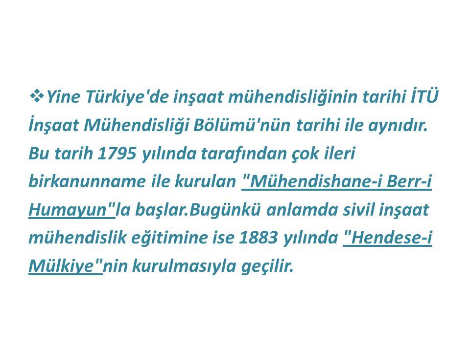 Yine Türkiye'de inşaat mühendisliğinin tarihi İTÜ İnşaat Mühendisliği Bölümü'nün tarihi ile aynıdır. Bu tarih 1795 yılında tarafından çok ileri birk