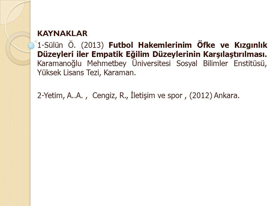 KAYNAKLAR 1-Sülün Ö. (2013) Futbol Hakemlerinim Öfke ve Kızgınlık Düzeyleri iler Empatik Eğilim Düzeylerinin Karşılaştırılması. Karamanoğlu Mehmetbey