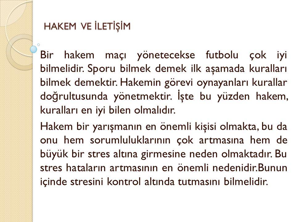 HAKEM VE İ LET İ Ş İ M Bir hakem maçı yönetecekse futbolu çok iyi bilmelidir. Sporu bilmek demek ilk aşamada kuralları bilmek demektir. Hakemin görevi