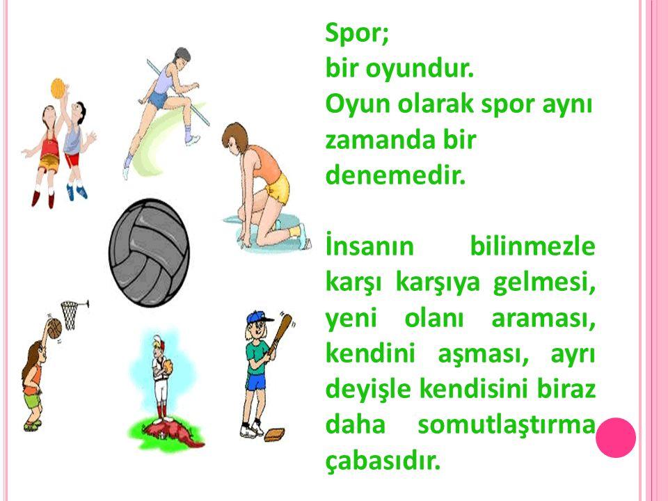 Spor; bir oyundur. Oyun olarak spor aynı zamanda bir denemedir. İnsanın bilinmezle karşı karşıya gelmesi, yeni olanı araması, kendini aşması, ayrı dey