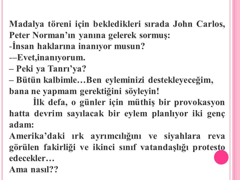 Madalya töreni için bekledikleri sırada John Carlos, Peter Norman'ın yanına gelerek sormuş: -İnsan haklarına inanıyor musun? -–Evet,inanıyorum. – Peki