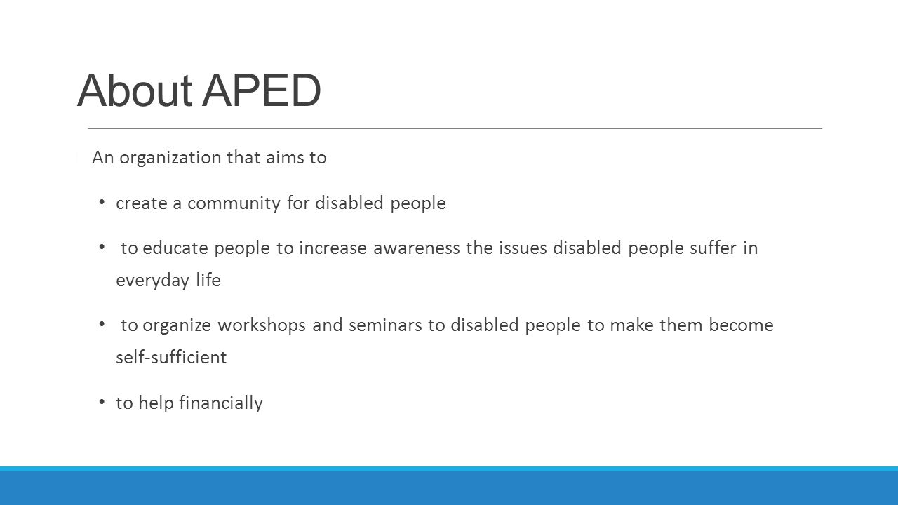 About APED An organization that aims to create a community for disabled people to educate people to increase awareness the issues disabled people suff
