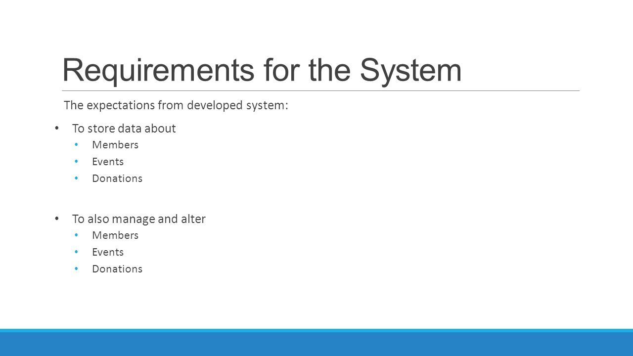 Requirements for the System The expectations from developed system: To store data about Members Events Donations To also manage and alter Members Even