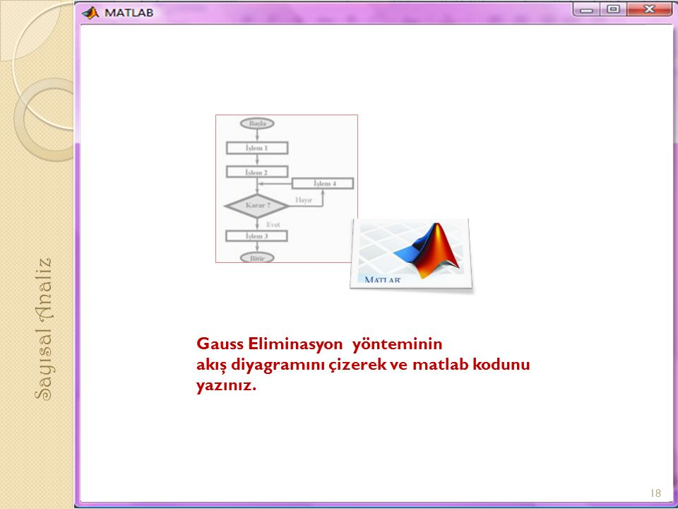 Sayısal Analiz 18 Gauss Eliminasyon yönteminin akış diyagramını çizerek ve matlab kodunu yazınız.