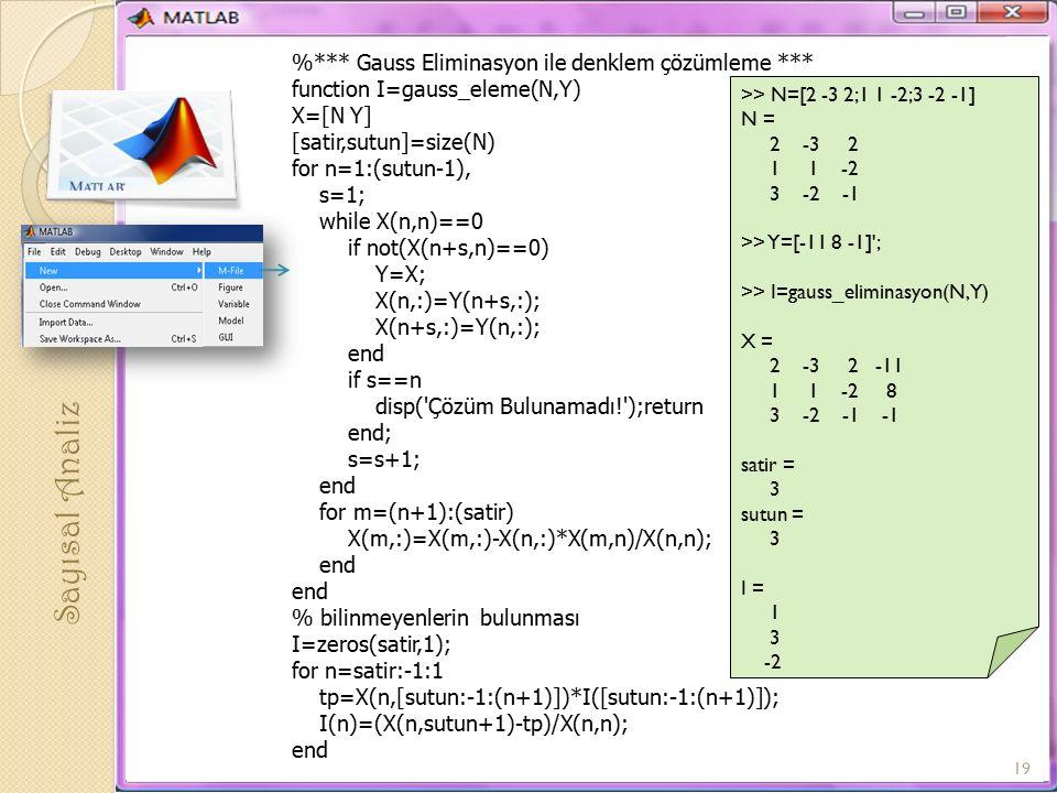%*** Gauss Eliminasyon ile denklem çözümleme *** function I=gauss_eleme(N,Y) X=[N Y] [satir,sutun]=size(N) for n=1:(sutun-1), s=1; while X(n,n)==0 if not(X(n+s,n)==0) Y=X; X(n,:)=Y(n+s,:); X(n+s,:)=Y(n,:); end if s==n disp( Çözüm Bulunamadı! );return end; s=s+1; end for m=(n+1):(satir) X(m,:)=X(m,:)-X(n,:)*X(m,n)/X(n,n); end % bilinmeyenlerin bulunması I=zeros(satir,1); for n=satir:-1:1 tp=X(n,[sutun:-1:(n+1)])*I([sutun:-1:(n+1)]); I(n)=(X(n,sutun+1)-tp)/X(n,n); end >> N=[2 -3 2;1 1 -2;3 -2 -1] N = 2 -3 2 1 1 -2 3 -2 -1 >> Y=[-11 8 -1] ; >> I=gauss_eliminasyon(N,Y) X = 2 -3 2 -11 1 1 -2 8 3 -2 -1 -1 satir = 3 sutun = 3 I = 1 3 -2 Sayısal Analiz 19