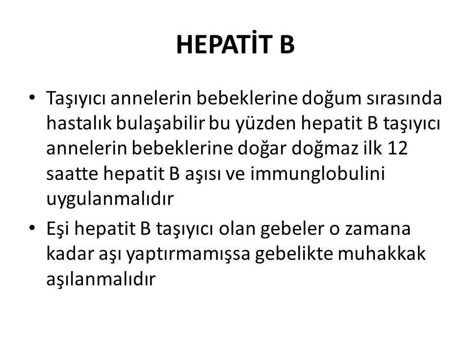 HEPATİT B Taşıyıcı annelerin bebeklerine doğum sırasında hastalık bulaşabilir bu yüzden hepatit B taşıyıcı annelerin bebeklerine doğar doğmaz ilk 12 saatte hepatit B aşısı ve immunglobulini uygulanmalıdır Eşi hepatit B taşıyıcı olan gebeler o zamana kadar aşı yaptırmamışsa gebelikte muhakkak aşılanmalıdır