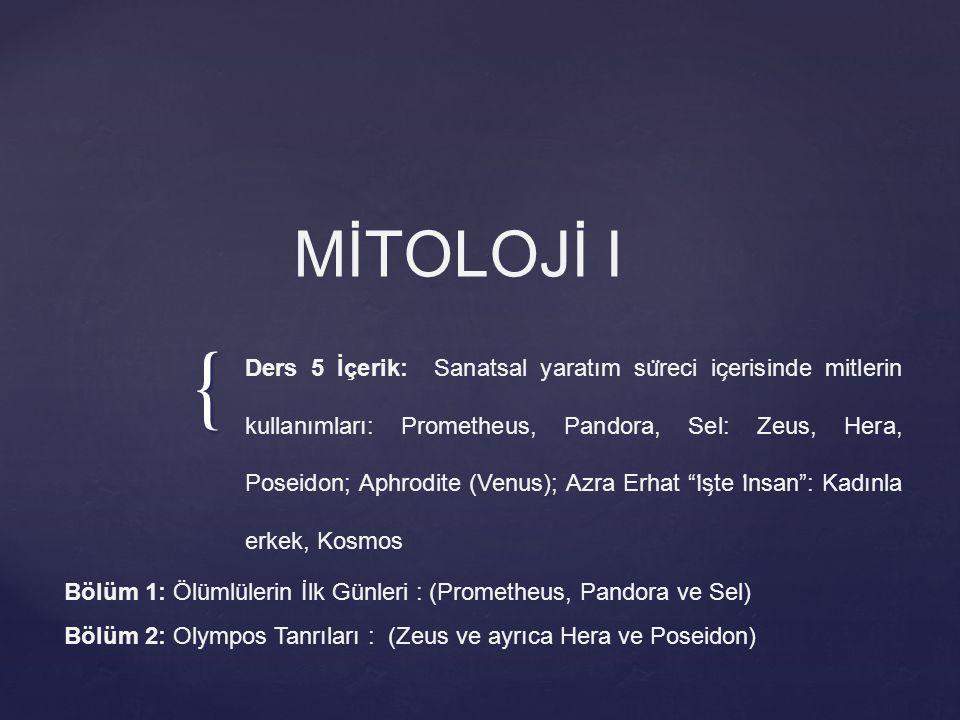 { MİTOLOJİ I Ders 5 İçerik: Sanatsal yaratım su ̈ reci ic ̧ erisinde mitlerin kullanımları: Prometheus, Pandora, Sel: Zeus, Hera, Poseidon; Aphrodite (Venus); Azra Erhat I ̇ s ̧ te I ̇ nsan : Kadınla erkek, Kosmos Bölüm 1: Ölümlülerin İlk Günleri : (Prometheus, Pandora ve Sel) Bölüm 2: Olympos Tanrıları : (Zeus ve ayrıca Hera ve Poseidon)