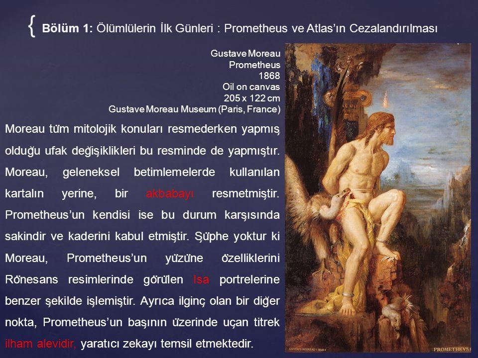 Gustave Moreau Prometheus 1868 Oil on canvas 205 x 122 cm Gustave Moreau Museum (Paris, France) { Bölüm 1: Ölümlülerin İlk Günleri : Prometheus ve Atlas'ın Cezalandırılması Moreau tu ̈ m mitolojik konuları resmederken yapmıs ̧ oldug ̆ u ufak deg ̆ is ̧ iklikleri bu resminde de yapmıs ̧ tır.