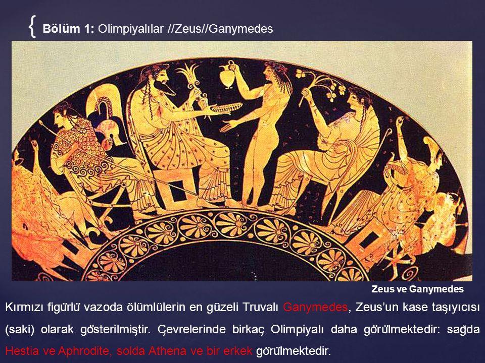 { Bölüm 1: Olimpiyalılar //Zeus//Ganymedes Zeus ve Ganymedes Kırmızı figu ̈ rlu ̈ vazoda ölümlülerin en güzeli Truvalı Ganymedes, Zeus'un kase tas ̧ ı