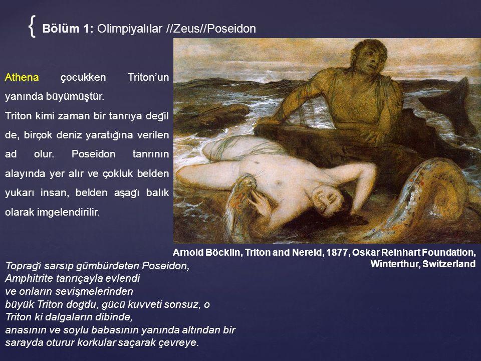 { Bölüm 1: Olimpiyalılar //Zeus//Poseidon Arnold Böcklin, Triton and Nereid, 1877, Oskar Reinhart Foundation, Winterthur, Switzerland Toprag ̆ ı sarsıp gümbürdeten Poseidon, Amphitrite tanrıçayla evlendi ve onların sevis ̧ melerinden büyük Triton dog ̆ du, gücü kuvveti sonsuz, o Triton ki dalgaların dibinde, anasının ve soylu babasının yanında altından bir sarayda oturur korkular saçarak çevreye.