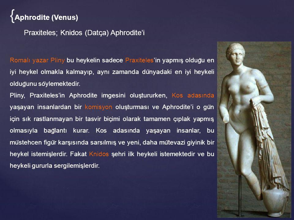 { Aphrodite (Venus) Praxiteles; Knidos (Datc ̧ a) Aphrodite'i Romalı yazar Pliny bu heykelin sadece Praxiteles'in yapmıs ̧ oldug ̆ u en iyi heykel olmakla kalmayıp, aynı zamanda du ̈ nyadaki en iyi heykeli oldug ̆ unu so ̈ ylemektedir.
