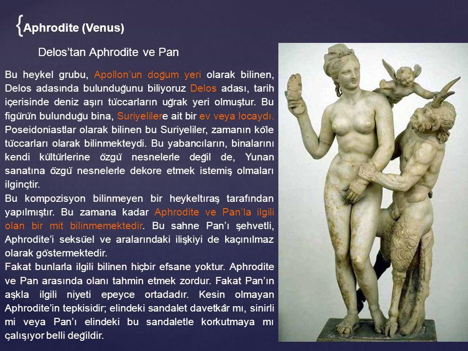 Delos'tan Aphrodite ve Pan Bu heykel grubu, Apollon'un dog ̆ um yeri olarak bilinen, Delos adasında bulundug ̆ unu biliyoruz Delos adası, tarih ic ̧ erisinde deniz as ̧ ırı tu ̈ ccarların ug ̆ rak yeri olmus ̧ tur.