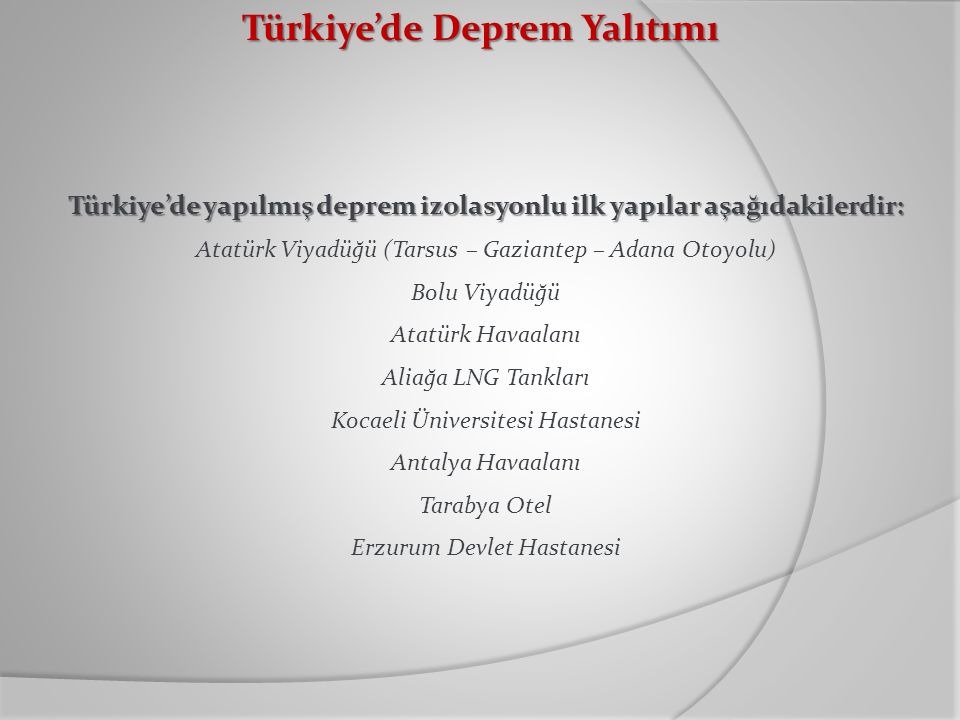 Türkiye'de Deprem Yalıtımı Türkiye'de yapılmış deprem izolasyonlu ilk yapılar aşağıdakilerdir: Atatürk Viyadüğü (Tarsus – Gaziantep – Adana Otoyolu) B