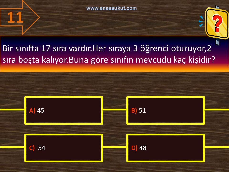 11 Bir sınıfta 17 sıra vardır.Her sıraya 3 öğrenci oturuyor,2 sıra boşta kalıyor.Buna göre sınıfın mevcudu kaç kişidir? A) 45B) 51 C) 54D) 48