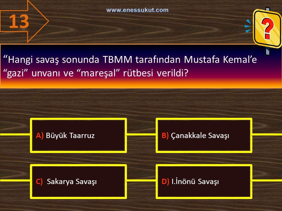 """13 """" Hangi savaş sonunda TBMM tarafından Mustafa Kemal'e """"gazi"""" unvanı ve """"mareşal"""" rütbesi verildi? A) Büyük TaarruzB) Çanakkale Savaşı C) Sakarya Sa"""