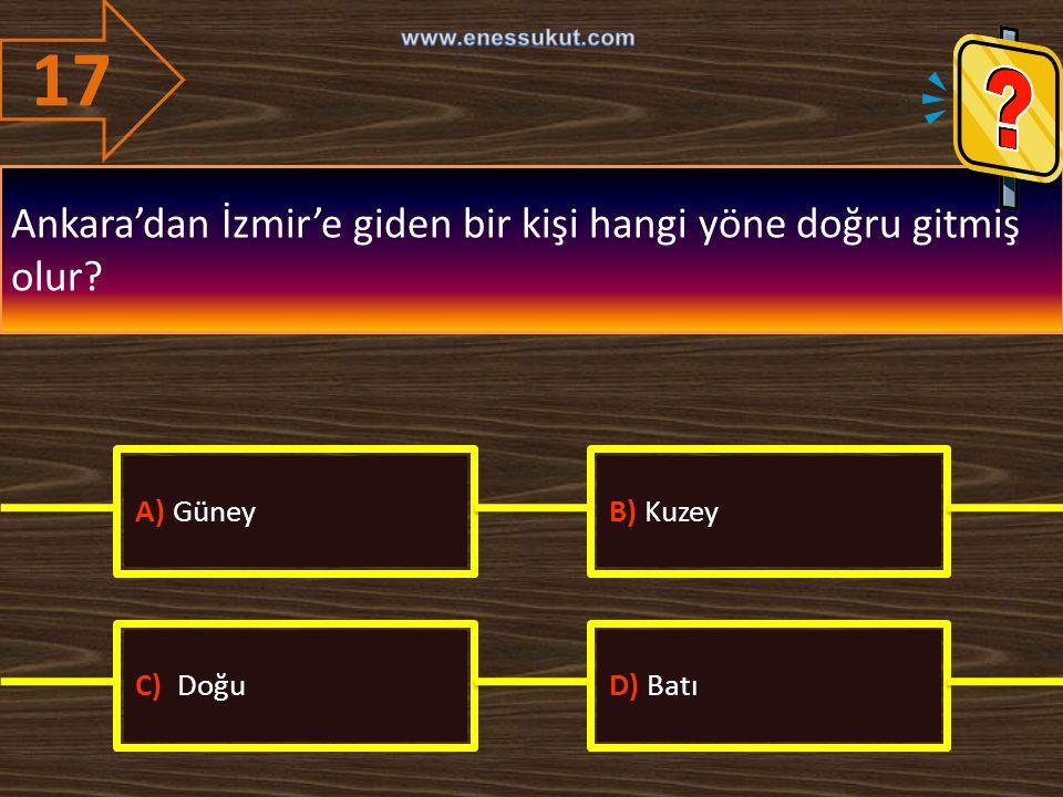 17 Ankara'dan İzmir'e giden bir kişi hangi yöne doğru gitmiş olur? A) GüneyB) Kuzey C) DoğuD) Batı