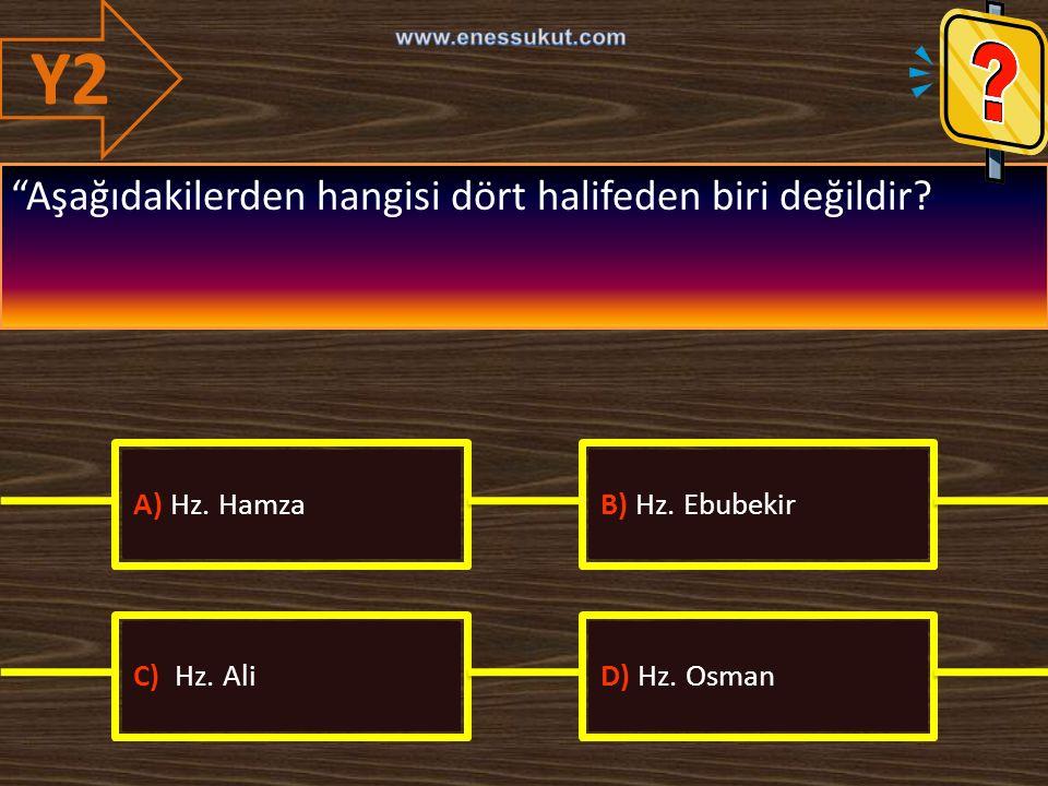 """Y2 """"Aşağıdakilerden hangisi dört halifeden biri değildir? A) Hz. HamzaB) Hz. Ebubekir C) Hz. AliD) Hz. Osman"""