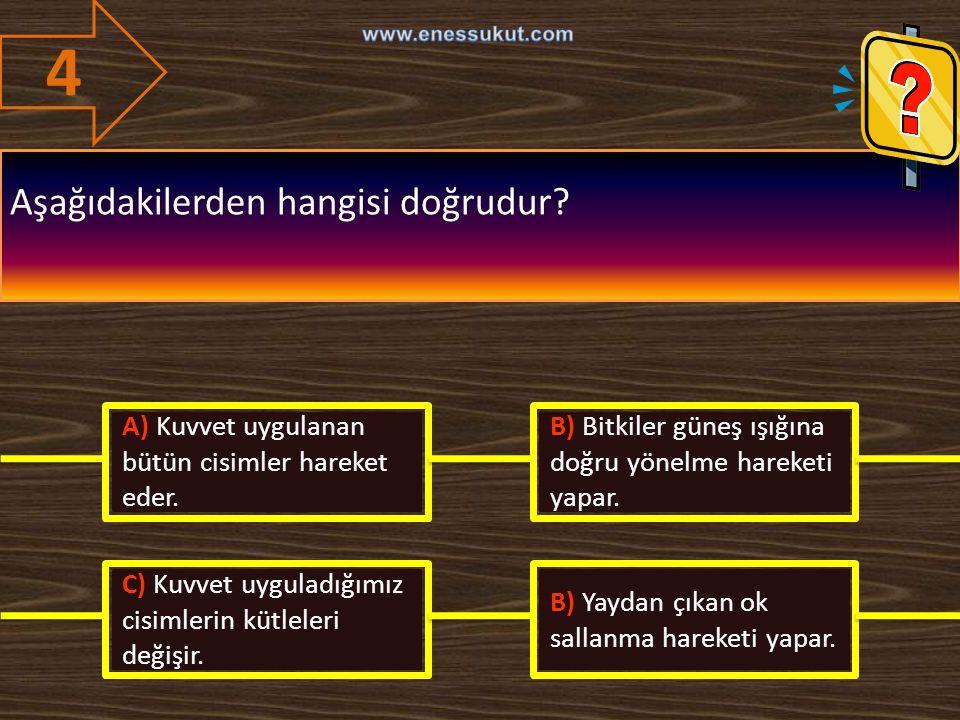 4 Aşağıdakilerden hangisi doğrudur? A) Kuvvet uygulanan bütün cisimler hareket eder. B) Bitkiler güneş ışığına doğru yönelme hareketi yapar. C) Kuvvet